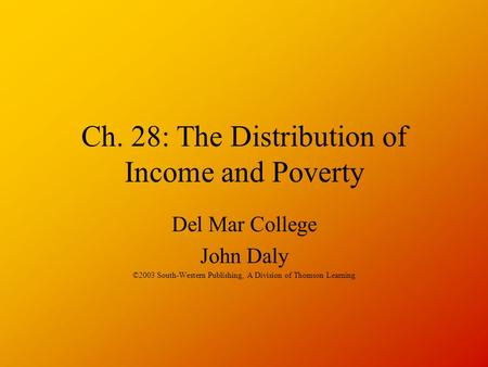 Ch. 28: The Distribution of Income and Poverty Del Mar College John Daly ©2003 South-Western Publishing, A Division of Thomson Learning.