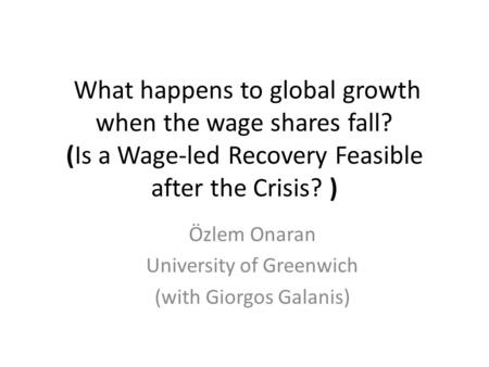 What happens to global growth when the wage shares fall? (Is a Wage-led Recovery Feasible after the Crisis? ) Özlem Onaran University of Greenwich (with.