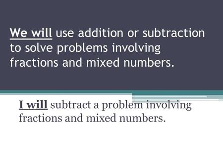 We will use addition or subtraction to solve problems involving fractions and mixed numbers. I will subtract a problem involving fractions and mixed numbers.