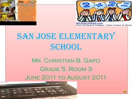 San Jose Elementary School Mr. Christian B. Gapo Grade 5, Room 3 June 2011 to August 2011.