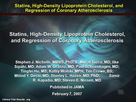 Clinical Trial Results. org Statins, High-Density Lipoprotein Cholesterol, and Regression of Coronary Atherosclerosis Stephen J. Nicholls, MBBS, PhD; E.