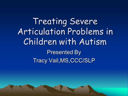 Treating Severe Articulation Problems in Children with Autism Presented By Tracy Vail,MS,CCC/SLP.