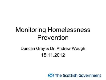 Monitoring Homelessness Prevention Duncan Gray & Dr. Andrew Waugh 15.11.2012.