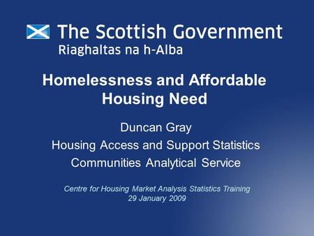 Homelessness and Affordable Housing Need Duncan Gray Housing Access and Support Statistics Communities Analytical Service Centre for Housing Market Analysis.