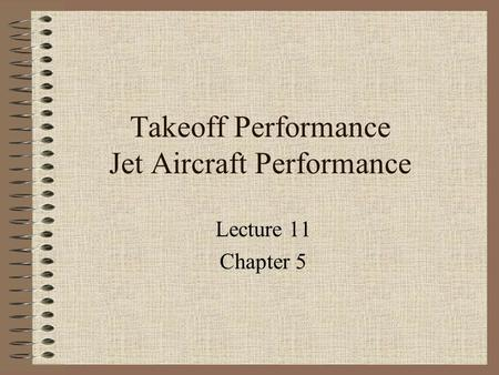 Takeoff Performance Jet Aircraft Performance Lecture 11 Chapter 5.