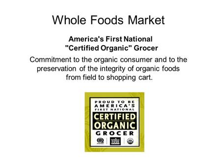 Whole Foods Market America's First National Certified Organic Grocer Commitment to the organic consumer and to the preservation of the integrity of organic.