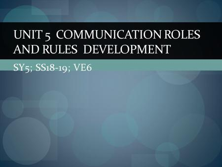 SY5; SS18-19; VE6 UNIT 5 COMMUNICATION ROLES AND RULES DEVELOPMENT.