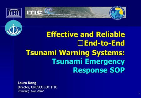 1 Laura Kong Director, UNESCO IOC ITIC Trinidad, June 2007 Effective and Reliable End-to-End Tsunami Warning Systems: Tsunami Emergency Effective and Reliable.