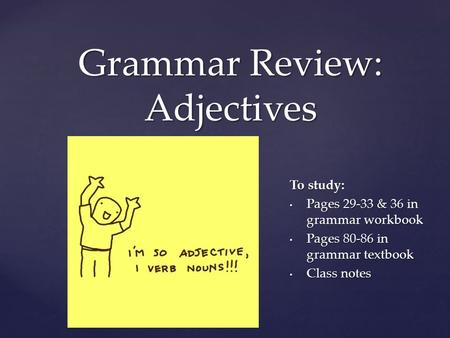 { Grammar Review: Adjectives To study: Pages 29-33 & 36 in grammar workbook Pages 29-33 & 36 in grammar workbook Pages 80-86 in grammar textbook Pages.