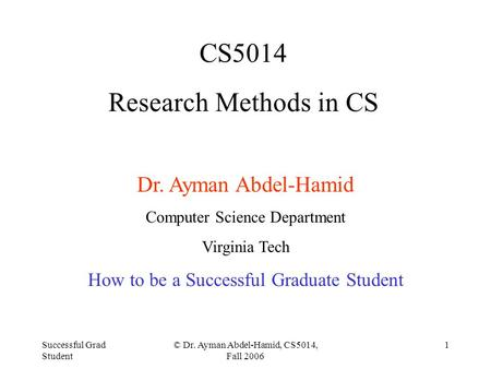 Successful Grad Student © Dr. Ayman Abdel-Hamid, CS5014, Fall 2006 1 CS5014 Research Methods in CS Dr. Ayman Abdel-Hamid Computer Science Department Virginia.