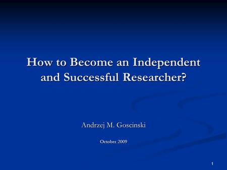 1 How to Become an Independent and Successful Researcher? Andrzej M. Goscinski October 2009.