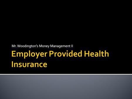 Mr. Woodington's Money Management II.  Review of Basic Insurance Concepts  Employer Provided Health Insurance Overview  How HMOs Work  How PPOs Work.