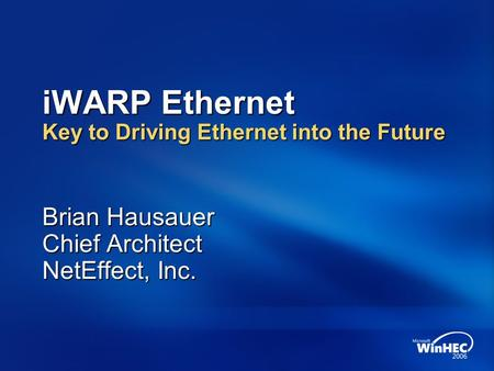 IWARP Ethernet Key to Driving Ethernet into the Future Brian Hausauer Chief Architect NetEffect, Inc.