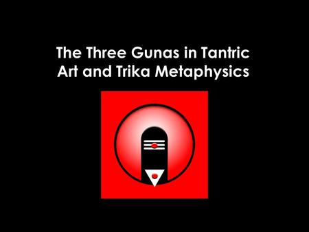 The Three Gunas in Tantric Art and Trika Metaphysics.