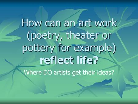 How can an art work (poetry, theater or pottery for example) reflect life? Where DO artists get their ideas?