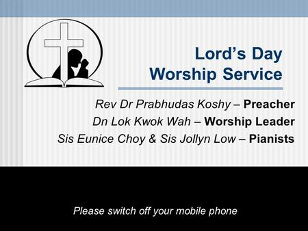 Lord's Day Worship Service Rev Dr Prabhudas Koshy – Preacher Dn Lok Kwok Wah – Worship Leader Sis Eunice Choy & Sis Jollyn Low – Pianists Please switch.