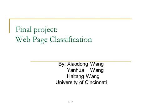 1/16 Final project: Web Page Classification By: Xiaodong Wang Yanhua Wang Haitang Wang University of Cincinnati.