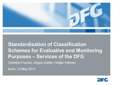 Standardisation of Classification Schemes for Evaluative and Monitoring Purposes – Services of the DFG Christian Fischer, Jürgen Güdler, Holger Hahnen.