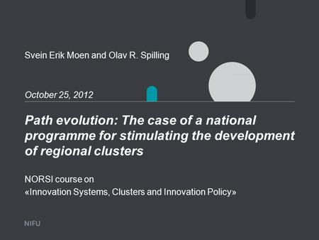 Path evolution: The case of a national programme for stimulating the development of regional clusters October 25, 2012 Svein Erik Moen and Olav R. Spilling.