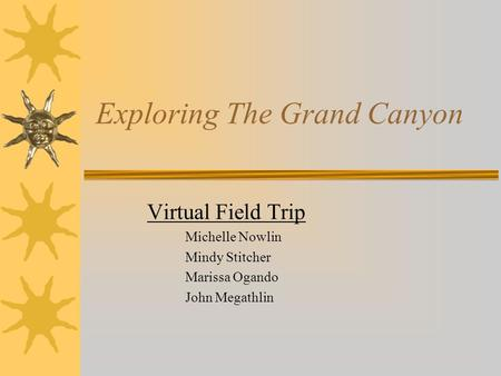Exploring The Grand Canyon Virtual Field Trip Michelle Nowlin Mindy Stitcher Marissa Ogando John Megathlin.