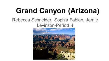 Grand Canyon (Arizona) Rebecca Schneider, Sophia Fabian, Jamie Levinson-Period 4.