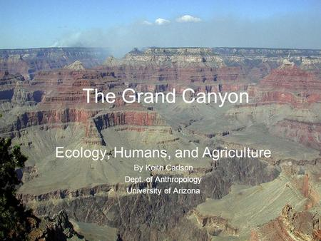 The Grand Canyon Ecology, Humans, and Agriculture By Keith Carlson Dept. of Anthropology University of Arizona.