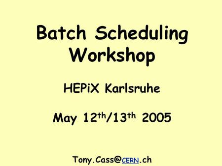 Batch Scheduling Workshop HEPiX Karlsruhe May 12 th /13 th 2005 CERN.ch.