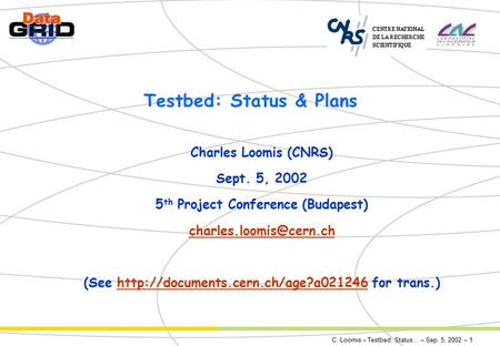 C. Loomis – Testbed: Status… – Sep. 5, 2002 – 1 Testbed: Status & Plans Charles Loomis (CNRS) Sept. 5, 2002 5 th Project Conference (Budapest)