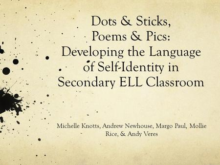 Dots & Sticks, Poems & Pics: Developing the Language of Self-Identity in Secondary ELL Classroom Michelle Knotts, Andrew Newhouse, Margo Paul, Mollie Rice,