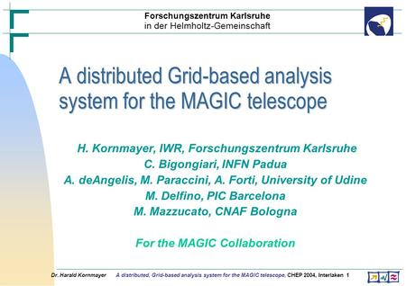 Dr. Harald Kornmayer A distributed, Grid-based analysis system for the MAGIC telescope, CHEP 2004, Interlaken1 H. Kornmayer, IWR, Forschungszentrum Karlsruhe.