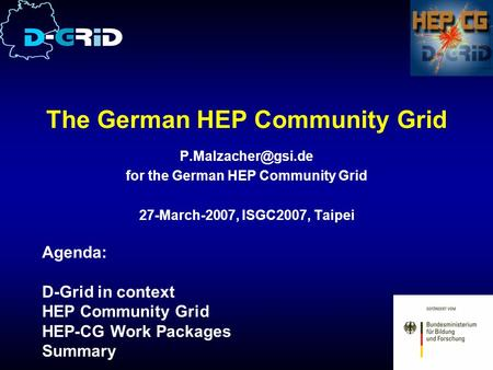 The German HEP Community Grid for the German HEP Community Grid 27-March-2007, ISGC2007, Taipei Agenda: D-Grid in context HEP Community.
