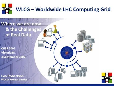Les Les Robertson WLCG Project Leader WLCG – Worldwide LHC Computing Grid Where we are now & the Challenges of Real Data CHEP 2007 Victoria BC 3 September.