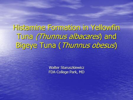 Histamine Formation in Yellowfin Tuna (Thunnus albacares) and Bigeye Tuna (Thunnus obesus) Walter Staruszkiewicz FDA-College Park, MD.