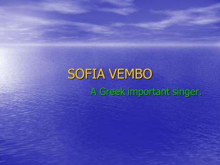 SOFIA VEMBO A Greek important singer. Her life Sophia Vembo was a singer of World War. She was born 10 February 1910 at Gallipoli, in Eastern Thrace.