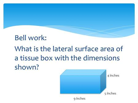Bell work: What is the lateral surface area of a tissue box with the dimensions shown? 4 inches 5 inches 9 inches.