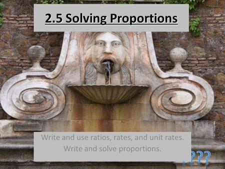 2.5 Solving Proportions Write and use ratios, rates, and unit rates. Write and solve proportions.