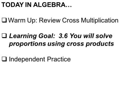 TODAY IN ALGEBRA…  Warm Up: Review Cross Multiplication  Learning Goal: 3.6 You will solve proportions using cross products  Independent Practice.