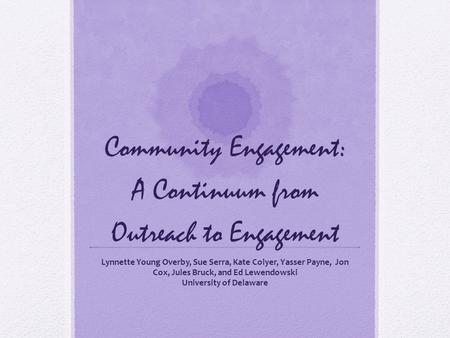 Community Engagement: A Continuum from Outreach to Engagement Lynnette Young Overby, Sue Serra, Kate Colyer, Yasser Payne, Jon Cox, Jules Bruck, and Ed.
