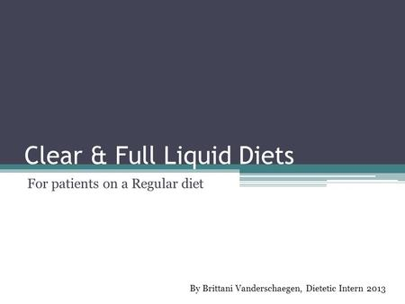 Clear & Full Liquid Diets For patients on a Regular diet By Brittani Vanderschaegen, Dietetic Intern 2013.