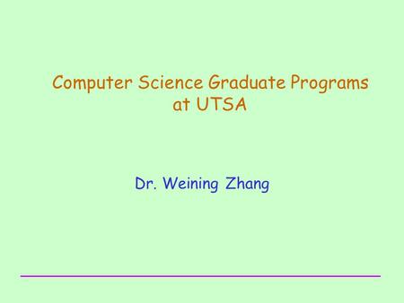 Computer Science Graduate Programs at UTSA Dr. Weining Zhang.