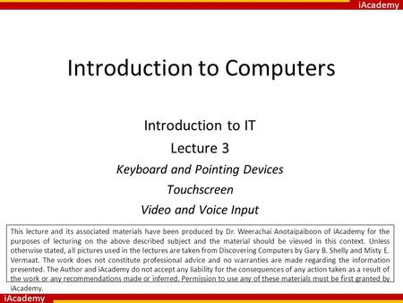 IAcademy Introduction to Computers Introduction to IT Lecture 3 Keyboard and Pointing Devices Touchscreen Video and Voice Input This lecture and its associated.