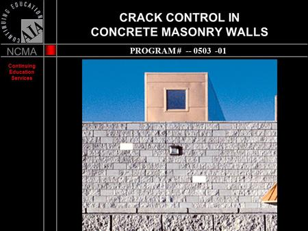 NCMA Continuing Education Services CRACK CONTROL IN CONCRETE MASONRY WALLS PROGRAM # -- 0503 -01.