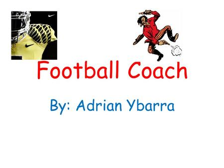 Football Coach By: Adrian Ybarra. How to become a football coach How I am going to become a football coach is to keep learning how to play. I am going.