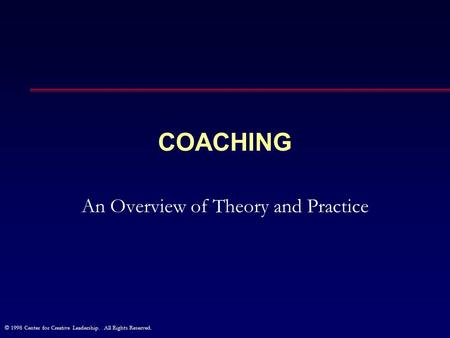 © 1998 Center for Creative Leadership. All Rights Reserved. COACHING An Overview of Theory and Practice.