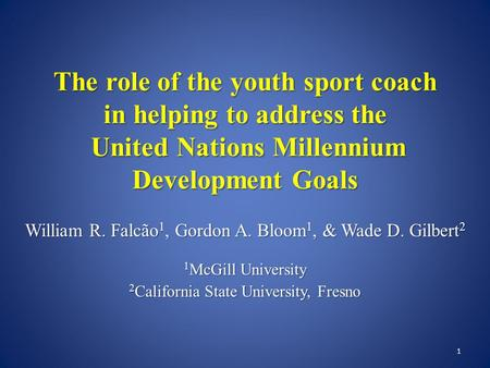 The role of the youth sport coach in helping to address the United Nations Millennium Development Goals William R. Falcão 1, Gordon A. Bloom 1, & Wade.