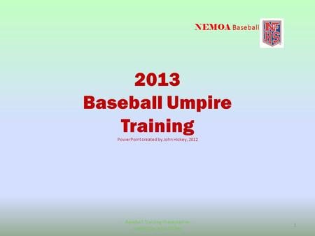 NEMOA Baseball 2013 Baseball Umpire Training PowerPoint created by John Hickey, 2012 Baseball Training Presentation created by John Hickey 1.