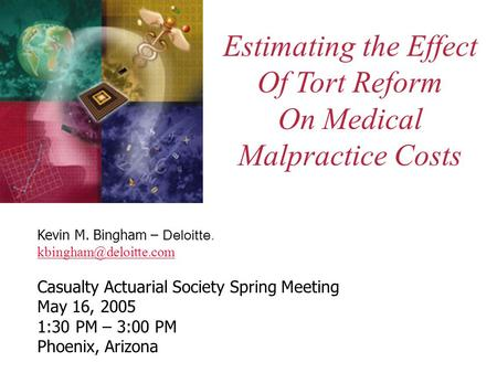 Estimating the Effect Of Tort Reform On Medical Malpractice Costs Kevin M. Bingham – Deloitte. Casualty Actuarial Society Spring.