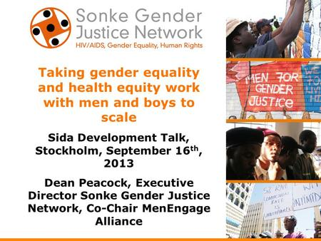 Taking gender equality and health equity work with men and boys to scale Sida Development Talk, Stockholm, September 16 th, 2013 Dean Peacock, Executive.
