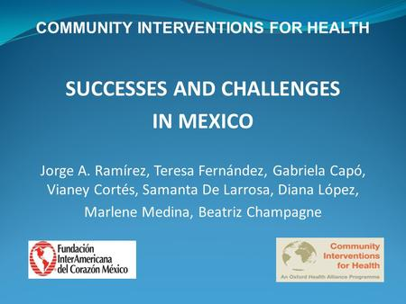 COMMUNITY INTERVENTIONS FOR HEALTH SUCCESSES AND CHALLENGES IN MEXICO Jorge A. Ramírez, Teresa Fernández, Gabriela Capó, Vianey Cortés, Samanta De Larrosa,