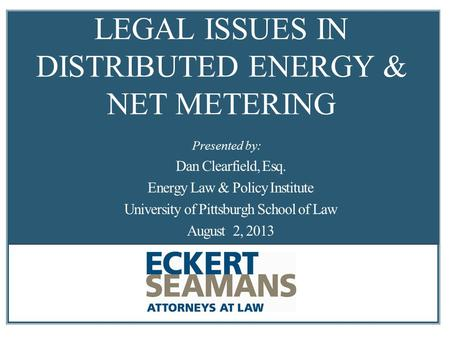 LEGAL ISSUES IN DISTRIBUTED ENERGY & NET METERING Dan Clearfield, Esq. Energy Law & Policy Institute University of Pittsburgh School of Law August 2, 2013.